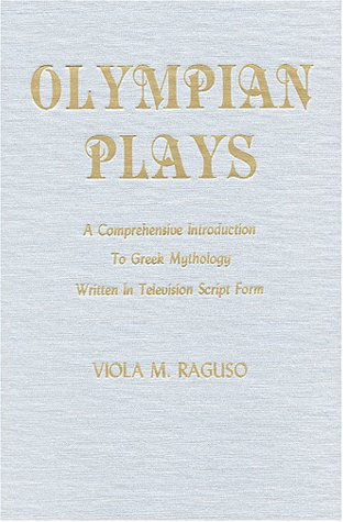 Olympian Plays: A Comprehensive Introduction to Greek Mythology Written in Television Script Form Viola M. Raguso