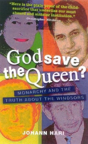 God Save the Queen?: Monarchy and the Truth about the Windsors Johann Hari
