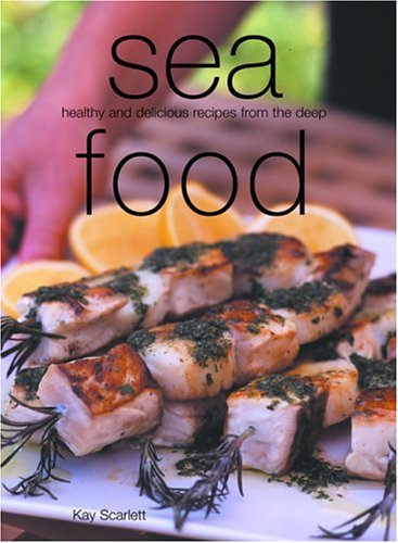 Sea Food: Healthy and Delicious Recipes from the Deep Kay Scarlett