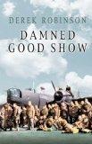 Damned Good Show: The Winged Legend of World War II  by  Derek Robinson