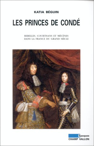 Les Princes de Condé. Rebelles, courtisans et mécènes dans la France du Grand Siècle  by  Katia Béguin