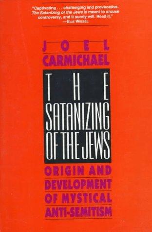 The Satanizing of the Jews: Origin and Development of Mystical Anti-Semitism Joel Carmichael