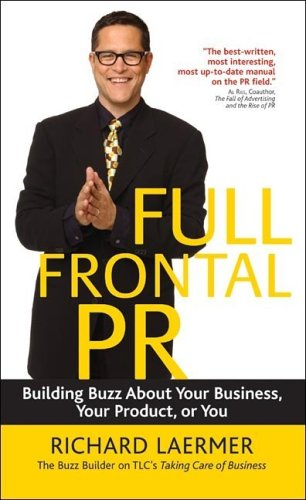 Full Frontal PR: Building Buzz about Your Business, Your Product, or You Richard Laermer