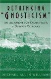 Rethinking Gnosticism: An Argument for Dismantling a Dubious Category Michael Allen Williams
