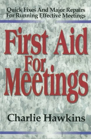 First Aid for Meetings: Quick Fixes and Major Repairs for Running Effective Meetings Charlie Hawkins