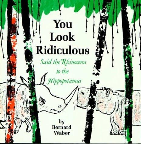 You Look Ridiculous, Said the Rhinoceros to the Hippopotamus Bernard Waber