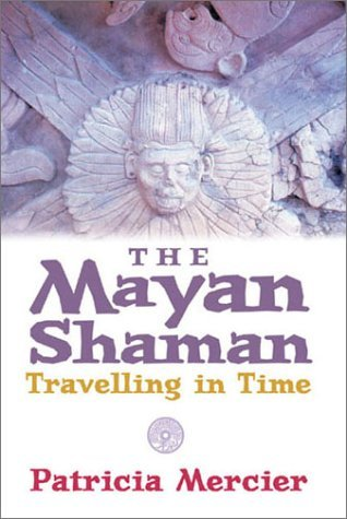The Maya Shamans: Travelling in Time Patricia Mercier
