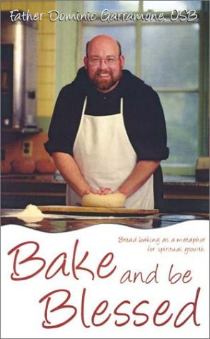 Bake and Be Blessed: Bread Baking as a Metaphor for Spiritual Growth  by  Dominic Garramone