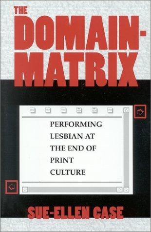 The Domain-Matrix: Performing Lesbian at the End of Print Culture Sue-Ellen Case