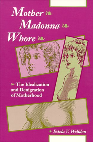 Mother Madonna Whore: The Idealization and Denigration of Motherhood Estela V. Welldon
