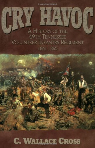Cry Havoc: A History of the 49th Tennessee Volunteer Infantry Regiment 1861-1865 C. Wallace Cross
