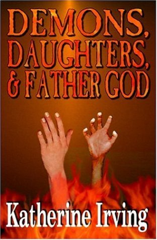 Demons, Daughters, and Father God  by  Katherine Irving