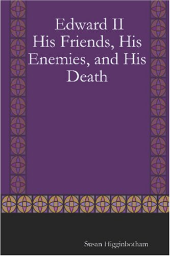 Edward II: His Friends, His Enemies, and His Death  by  Susan Higginbotham