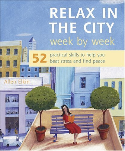 Relax in the City Week  by  Week: 52 Practical Skills to Help You Beat Stress and Find Peace by Allen Elkin