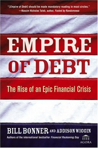 Empire of Debt: The Rise of an Epic Financial Crisis William Bonner