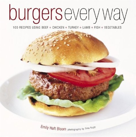 Burgers Every Way: 100 Recipes Using Beef, Chicken, Turkey, Lamb, Fish, and Vegetables  by  Emily Haft Bloom