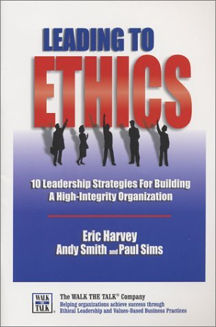 Leading to Ethics: 10 Leadership Strategies for Building a High-Integrity Organization Eric Harvey