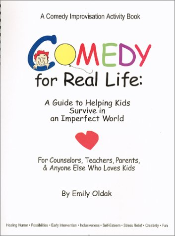 Comedy for Real Life: A Guide to Helping Kids Survive in an Imperfect World  by  Emily Oldak