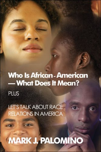 Who Is African-American-What Does It Mean? Plus Lets Talk about Race Relations in America Mark , J. Palomino