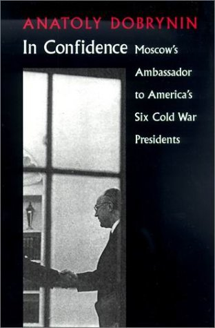 In Confidence: Moscows Ambassador to Six Cold War Presidents Anatoly Dobrynin