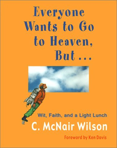Everyone Wants to Go to Heaven, But...: Wit, Faith and a Light Lunch C. McNair Wilson