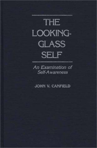 The Looking-Glass Self: An Examination of Self-Awareness John V. Canfield