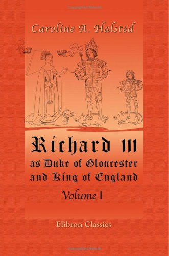Richard III as Duke of Gloucester and King of England volume 1  by  Caroline Halstead