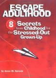 Escape Adulthood: 8 Secrets from Childhood for the Stressed-Out Grown-Up Jason W. Kotecki