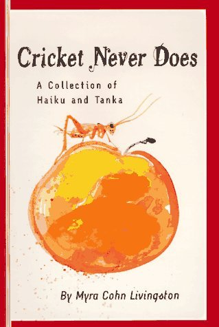 Cricket Never Does: A Collection of Haiku and Tanka  by  Myra Cohn Livingston