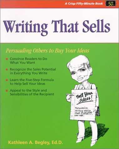 Writing That Sells: Persuading Others to Buy Your Ideas Kathleen Begley
