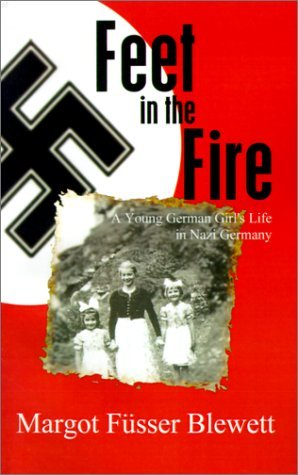 Feet in the Fire: A Young German Girls Life in Nazi Germany Margot M. Blewett