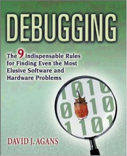 Debugging: The 9 Indispensable Rules for Finding Even the Most Elusive Software and Hardware Problems  by  Dave Agans