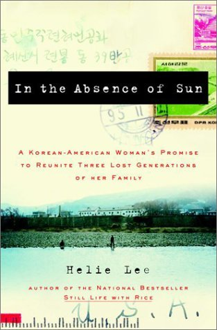 In the Absence of Sun: A Korean American Womans Promise to Reunite Three Lost Generations of Her Family Helie Lee
