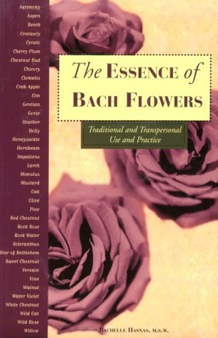 The Essence of Bach Flowers: Traditional and Transpersonal Use and Practice Rachelle Hasnas