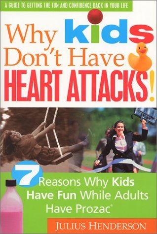 Why Kids Dont Have Heart Attacks: 7 Reasons Kids Have Fun While Adults Have Prozac Julius Henderson