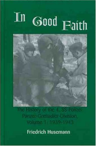 In Good Faith: The History Of The 4th Ss Polizei Panzer Grenadier Division, Vol. 1: 1939 1943  by  Friedrich Husemann