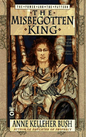 The Misbegotten King (Power and the Pattern #3) Anne Kelleher Bush