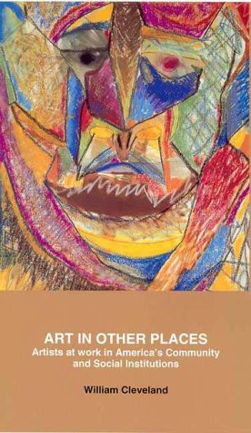 Art in Other Places: Artists at Work in Americas Community and Social Institutions  by  William Cleveland