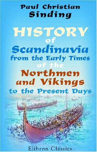 History Of Scandinavia, From The Early Times Of The Northmen And Vikings To The Present Days  by  Paul Christian Sinding