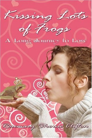 Kissing Lots of Frogs: A Long Journey to Love Rosemary Strouse Clifton