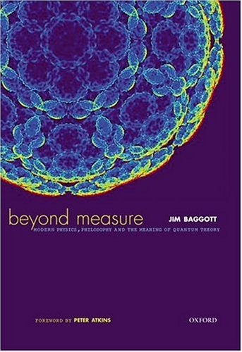 Beyond Measure: Modern Physics, Philosophy, and the Meaning of Quantum Theory Jim Baggott