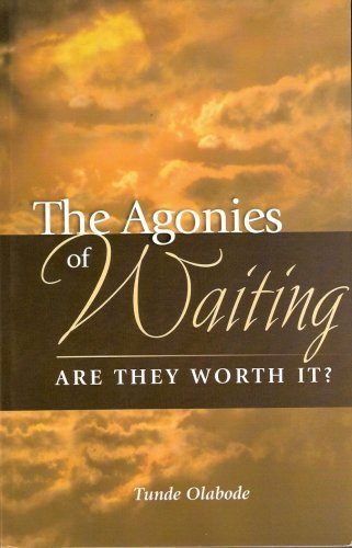 The Agonies of Waiting: Are They Worth It?  by  Tunde Olabode