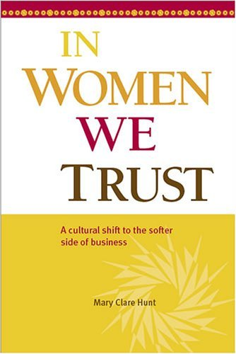 In Women We Trust: A cultural shift to the softer side of business Mary Clare Hunt