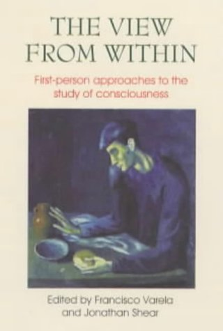 The View From Within: First Person Approaches To The Study Of Consciousness Francisco J. Varela