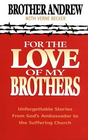 For the Love of My Brothers: Unforgettable Stories from Gods Ambassador to the Suffering Church  by  Brother Andrew
