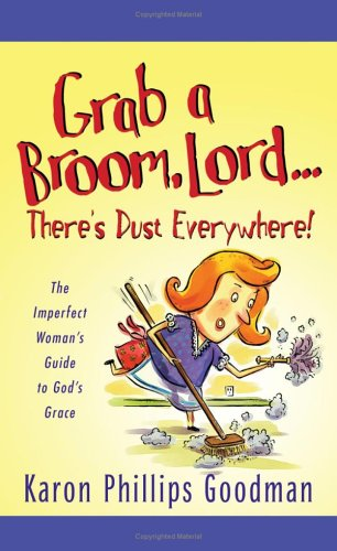 Grab a Broom, Lord--Theres Dust Everywhere!  by  Karon Phillips Goodman