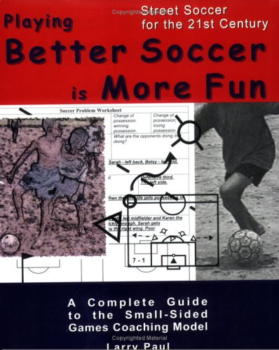 Playing Better Soccer Is More Fun: A Comprehensive Guide to the Small-Sided Games Coaching Model  by  Larry Paul