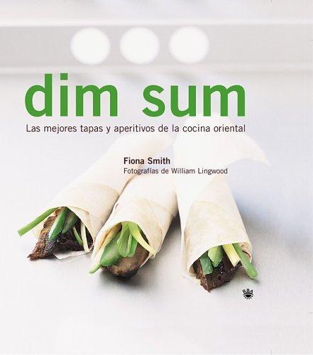 Dim Sum: Las Mejores Tapas y Aperitivos de la Cocina Oriental Fiona Smith