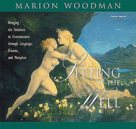 Sitting  by  the Well: Bringing the Feminine to Consciousness Through Language, Dreams, and Metaphor by Marion Woodman
