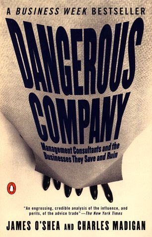 Dangerous Company: The Consulting Powerhouses and the Businesses They Save and Ruin  by  James OShea